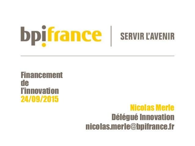 Financement de l'innovation 24/09/2015 Nicolas Merle Délégué Innovation nicolas.merle@bpifrance.fr