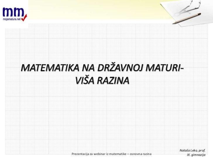 MATEMATIKA NA DRŽAVNOJ MATURI-VIŠA RAZINA<br />NatašaLeko, prof. <br />IX. gimnazija<br />