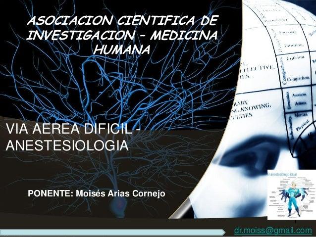 VIA AEREA DIFICIL - ANESTESIOLOGIA PONENTE: Moisés Arias Cornejo ASOCIACION CIENTIFICA DE INVESTIGACION – MEDICINA HUMANA ...