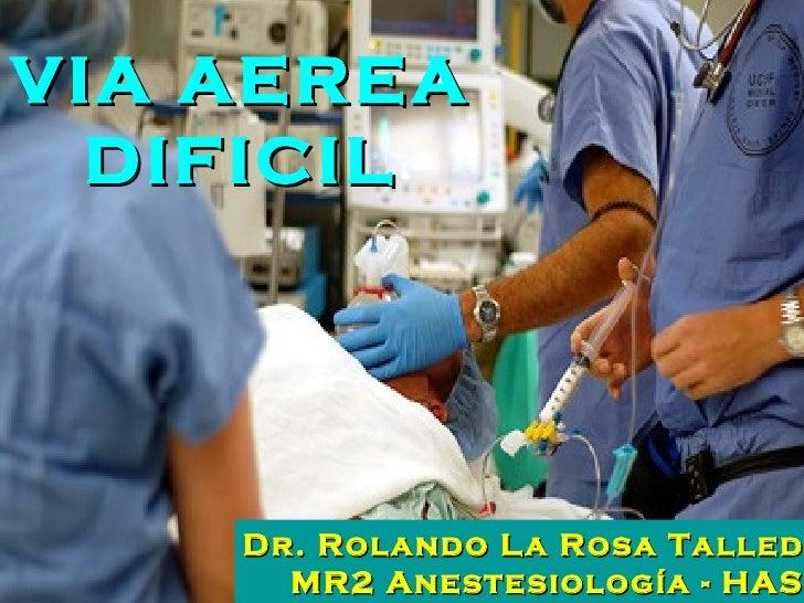 VIA AEREA DIFICIL Dr. Rolando La Rosa Talledo MR2 Anestesiología - HASS