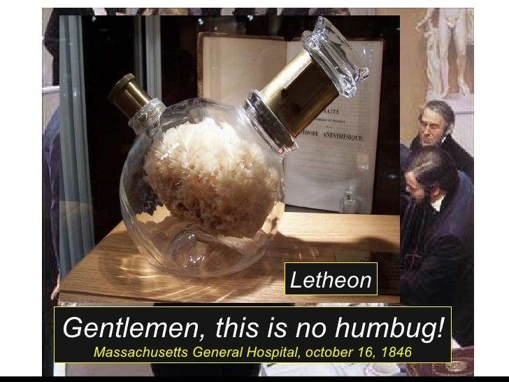 Gentlemen, this is no humbug! Massachusetts General Hospital, october 16, 1846 Letheon