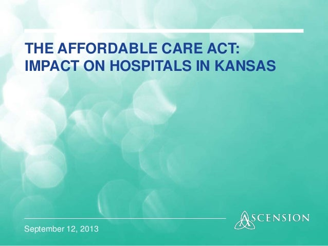September 12, 2013 THE AFFORDABLE CARE ACT: IMPACT ON HOSPITALS IN KANSAS