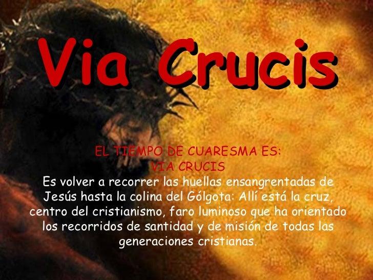 Via Crucis EL TIEMPO DE CUARESMA ES: VIA CRUCIS Es volver a recorrer las huellas ensangrentadas de Jesús hasta la colina d...