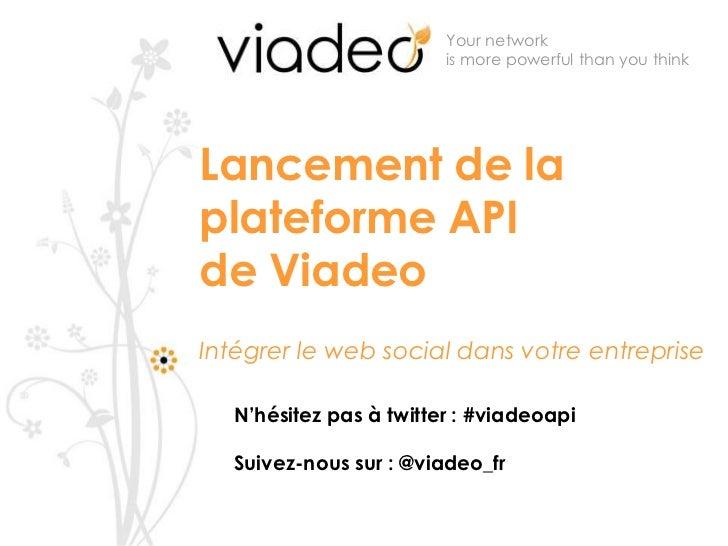 Your network is more powerful than you think <br />Lancement de la plateforme API de Viadeo Intégrer le web social dans vo...