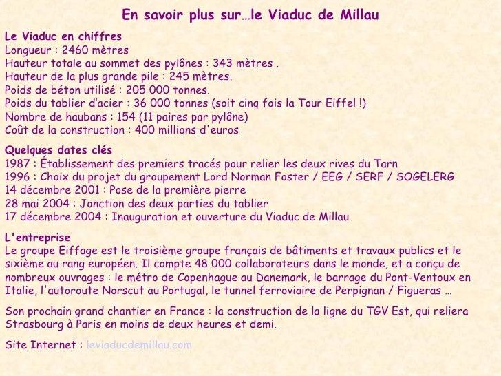 En savoir plus sur…le Viaduc de Millau Le Viaduc en chiffres Longueur : 2460 mètres  Hauteur totale au sommet des pylônes ...