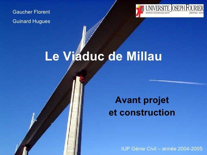 Le Viaduc de Millau Avant projet  et construction   Gaucher Florent  Guinard Hugues IUP Génie Civil – année 2004-2005