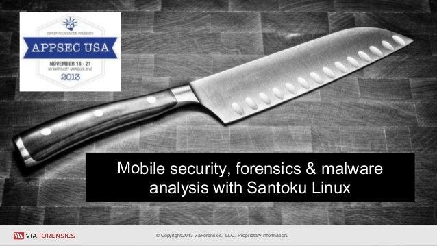 Mobile security, forensics & malware analysis with Santoku Linux * © Copyright 2013 viaForensics, LLC. Proprietary Informa...