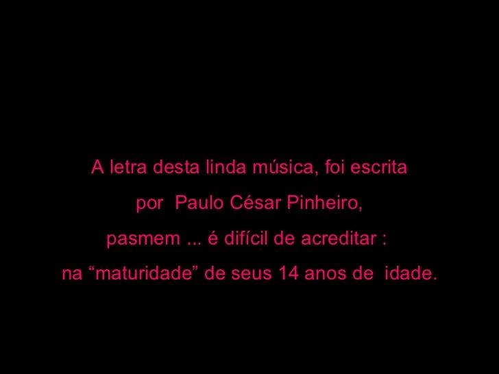 """A letra desta linda música, foi escrita por  Paulo César Pinheiro,  pasmem ... é difícil de acreditar :  na """"maturidade"""" d..."""