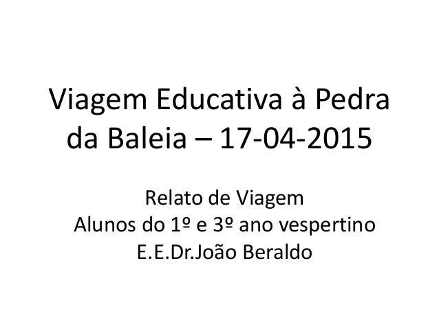 Viagem Educativa à Pedra da Baleia – 17-04-2015 Relato de Viagem Alunos do 1º e 3º ano vespertino E.E.Dr.João Beraldo