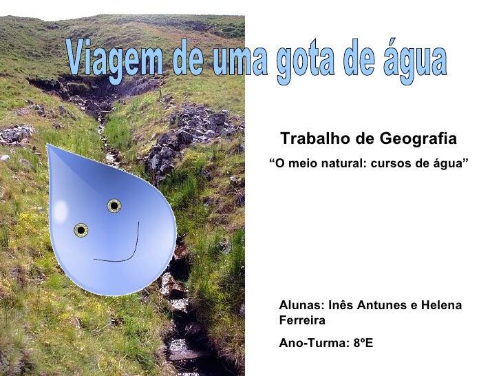 """Viagem de uma gota de água Alunas: Inês Antunes e Helena Ferreira Ano-Turma: 8ºE Trabalho de Geografia """" O meio natural: c..."""