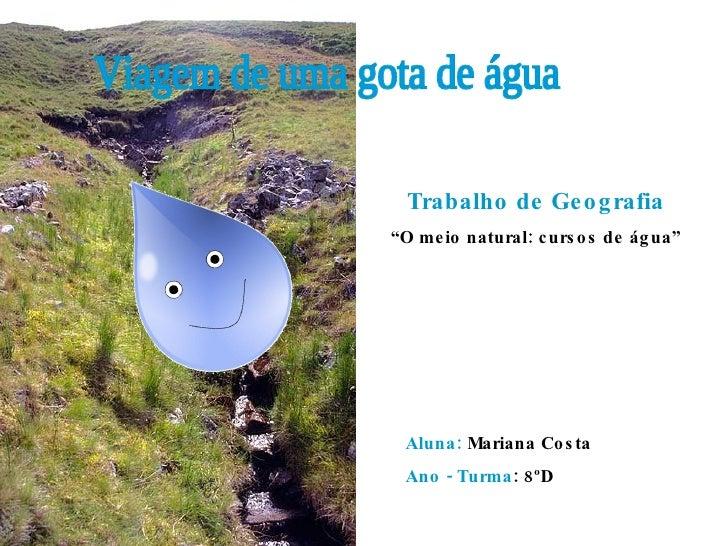 """Viagem de uma gota de água Aluna:  Mariana Costa Ano - Turma : 8ºD Trabalho de Geografia """" O meio natural: cursos de água"""""""