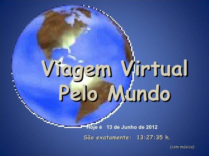 Viagem Virtual  Pelo Mundo    Hoje é 13 de Junho de 2012    São exatamente: 13:27:35 h.                                 (c...