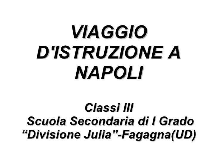 """VIAGGIO D'ISTRUZIONE A NAPOLI Classi III  Scuola Secondaria di I Grado """"Divisione Julia""""-Fagagna(UD)"""