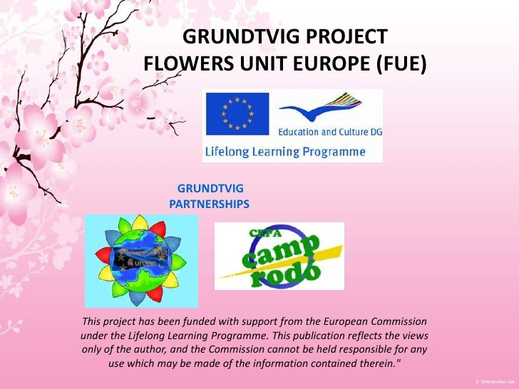 GRUNDTVIG PROJECTFLOWERS UNIT EUROPE (FUE)<br />GRUNDTVIG<br />PARTNERSHIPS<br />This project has been funded with support...