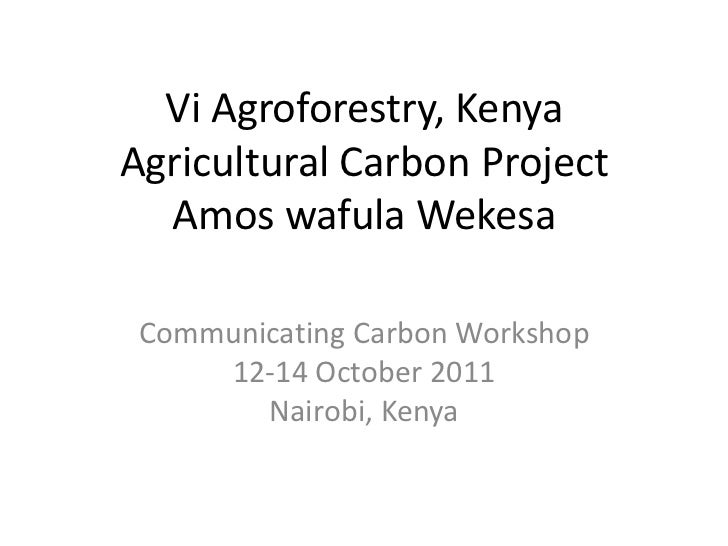 Vi Agroforestry, KenyaAgricultural Carbon Project  Amos wafula Wekesa Communicating Carbon Workshop     12-14 October 2011...