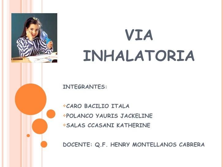 VIA INHALATORIA <ul><li>INTEGRANTES: </li></ul><ul><li>CARO BACILIO ITALA </li></ul><ul><li>POLANCO YAURIS JACKELINE  </li...