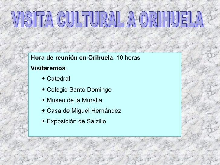 VISITA CULTURAL A ORIHUELA <ul><li>Hora de reunión en Orihuela : 10 horas </li></ul><ul><li>Visitaremos : </li></ul><ul><u...
