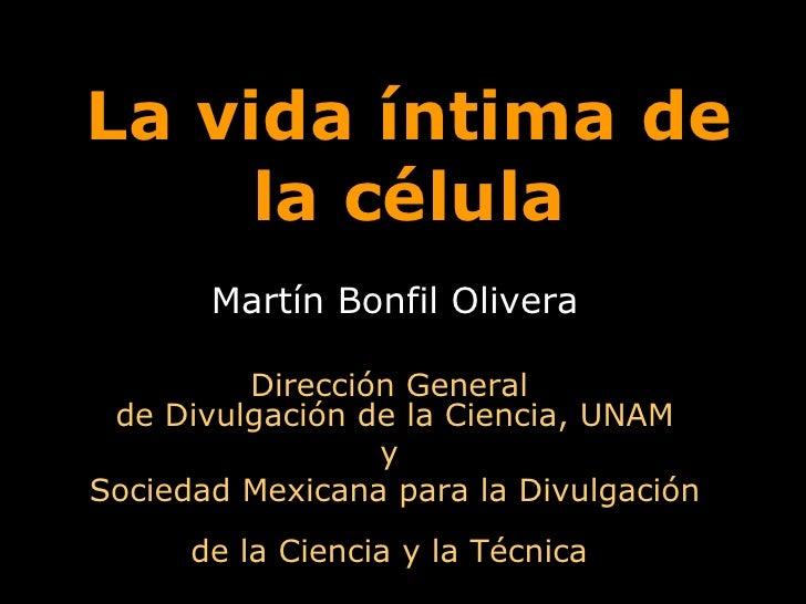 La vida íntima de la célula Martín Bonfil Olivera Dirección General  de Divulgación de la Ciencia, UNAM y  Sociedad Mexica...