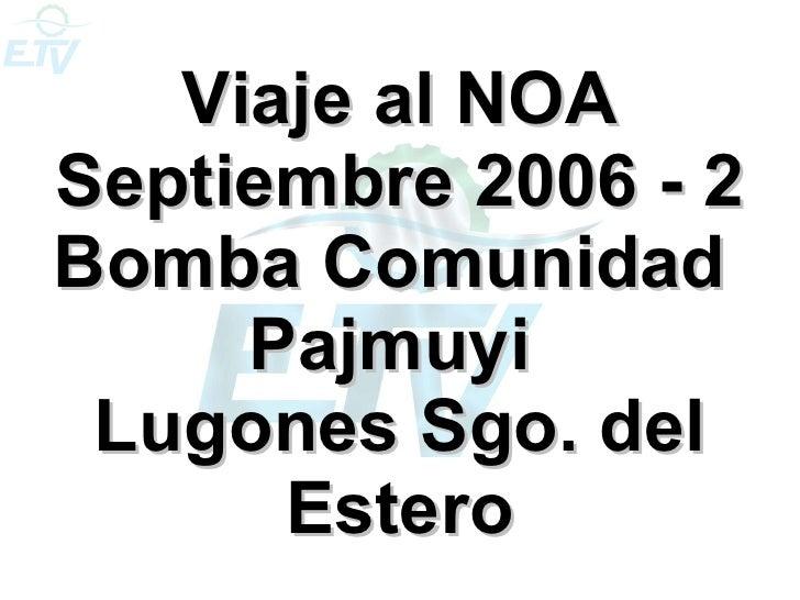Viaje al NOA Septiembre 2006 - 2 Bomba Comunidad  Pajmuyi  Lugones Sgo. del Estero
