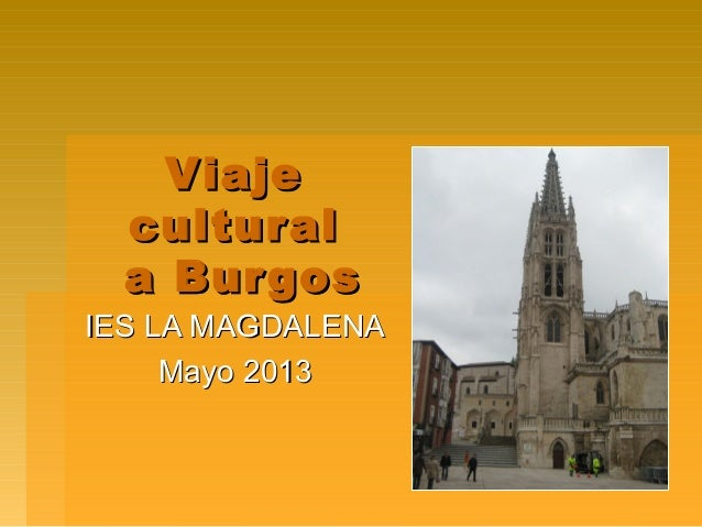 ViajeViajeculturalculturala Burgosa BurgosIES LA MAGDALENAIES LA MAGDALENAMayo 2013Mayo 2013