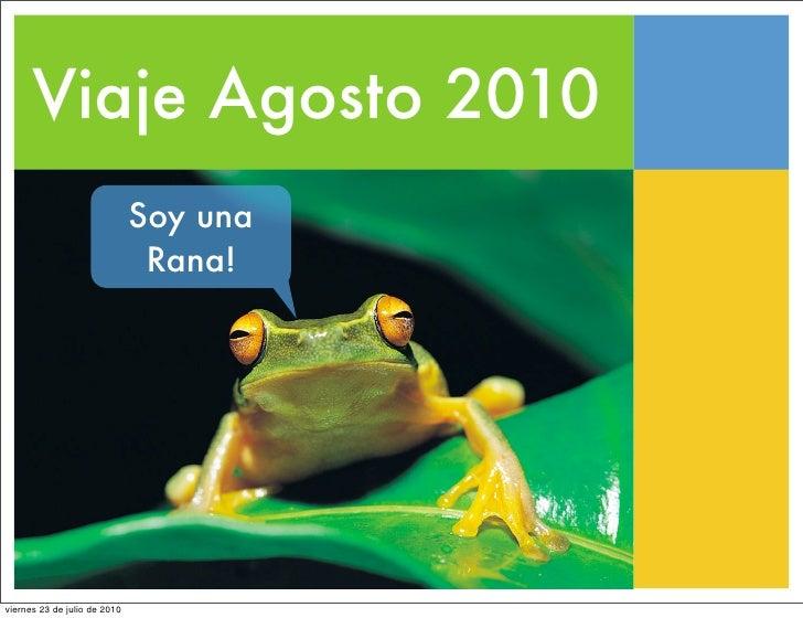 Viaje Agosto 2010                               Soy una                                Rana!     viernes 23 de julio de 20...