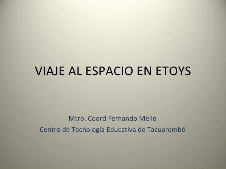 VIAJE AL ESPACIO EN ETOYS Mtro. Coord Fernando Mello Centro de Tecnología Educativa de Tacuarembó