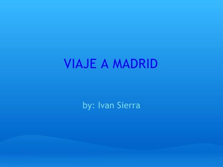 VIAJE A MADRID by: Ivan Sierra
