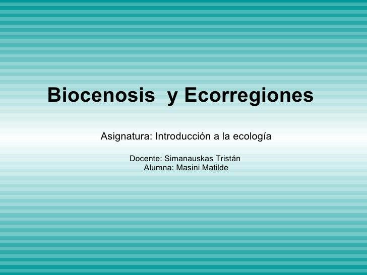Biocenosis y Ecorregiones   Asignatura: Introducción a la ecología Docente: Simanauskas Tristán  Alumna: Masini Matilde