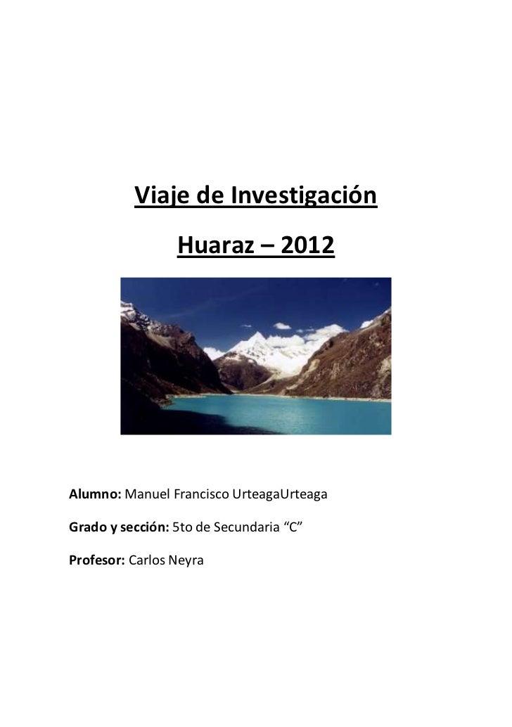 Viaje de Investigación                 Huaraz – 2012Alumno: Manuel Francisco UrteagaUrteagaGrado y sección: 5to de Secunda...