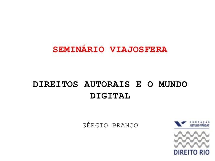 SEMINÁRIO VIAJOSFERADIREITOS AUTORAIS E O MUNDO          DIGITAL        SÉRGIO BRANCO