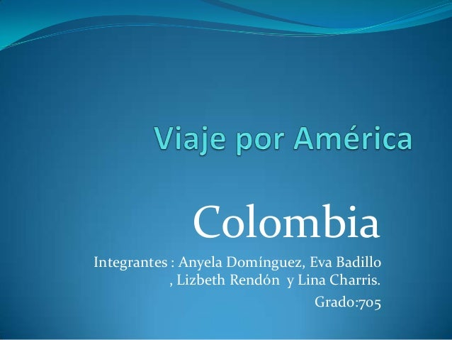 Colombia Integrantes : Anyela Domínguez, Eva Badillo , Lizbeth Rendón y Lina Charris. Grado:705