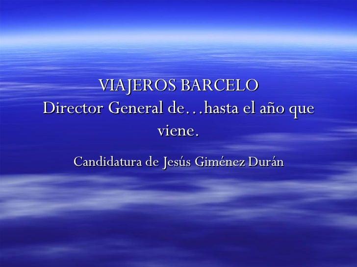 VIAJEROS BARCELO Director General de…hasta el año que                viene.     Candidatura de Jesús Giménez Durán