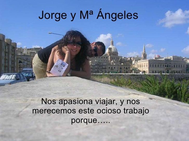 Jorge y Mª Ángeles Nos apasiona viajar, y nos merecemos este ocioso trabajo porque…..