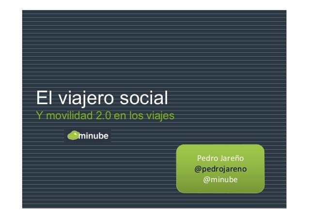 El viajero social Y movilidad 2.0 en los viajes Pedro Jareño @pedrojareno @minube Pedro Jareño @pedrojareno @minube