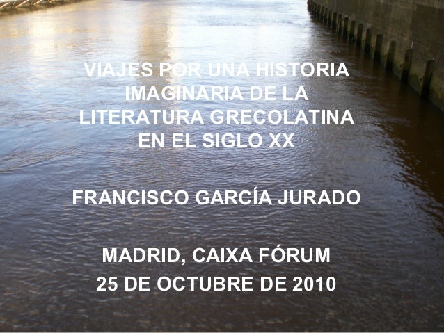 VIAJES POR UNA HISTORIA IMAGINARIA DE LA LITERATURA GRECOLATINA EN EL SIGLO XX FRANCISCO GARCÍA JURADO MADRID, CAIXA FÓRUM...