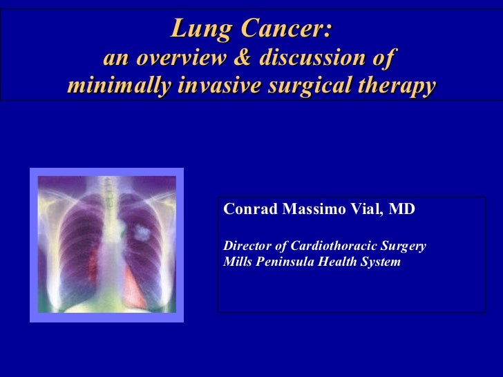 Lung Cancer: an overview & discussion of  minimally invasive surgical therapy Conrad Massimo Vial, MD Director of Cardioth...