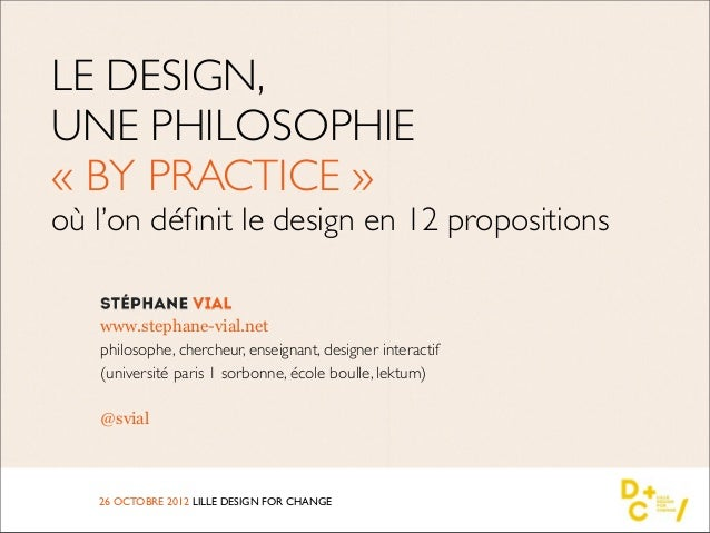 LE DESIGN,UNE PHILOSOPHIE« BY PRACTICE »où l'on définit le design en 12 propositions   www.stephane-vial.net   philosophe, ...