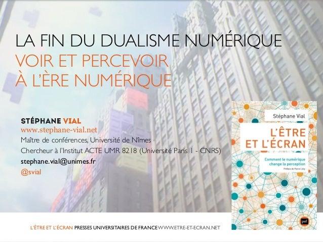 LA FIN DU DUALISME NUMÉRIQUE  VOIR ET PERCEVOIR  À L'ÈRE NUMÉRIQUE  www.stephane-vial.net  Maître de conférences, Universi...