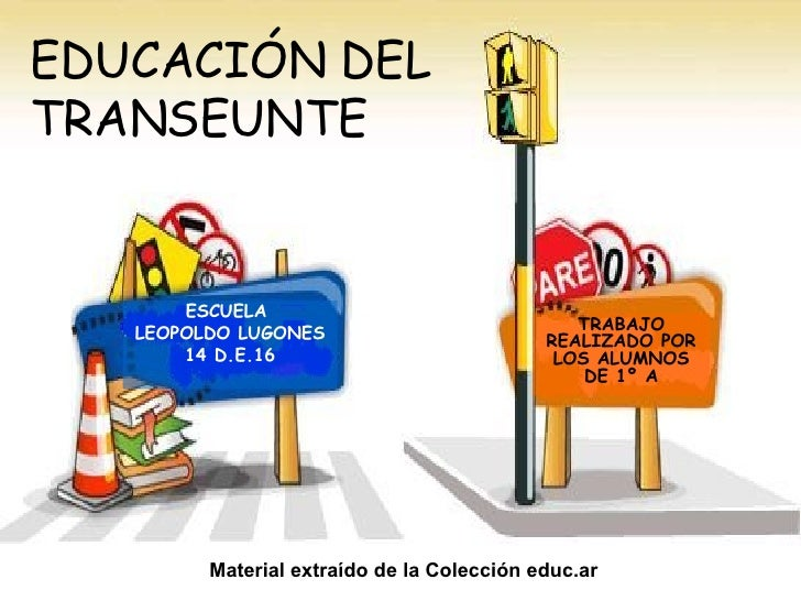 EDUCACIÓN DEL TRANSEUNTE TRABAJO REALIZADO POR LOS ALUMNOS DE 1º A ESCUELA  LEOPOLDO LUGONES 14 D.E.16 Material extraído d...