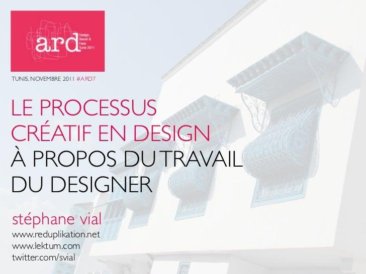 TUNIS, NOVEMBRE 2011 #ARD7LE PROCESSUSCRÉATIF EN DESIGNÀ PROPOS DU TRAVAILDU DESIGNERstéphane vialwww.reduplikation.netwww...