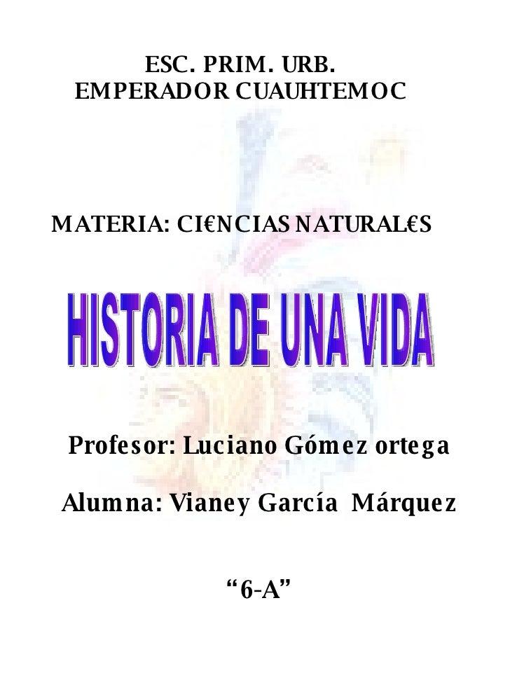 ESC. PRIM. URB. EMPERADOR CUAUHTEMOC MATERIA: CI€NCIAS NATURAL€S HISTORIA DE UNA VIDA Profesor: Luciano Gómez ortega Alumn...