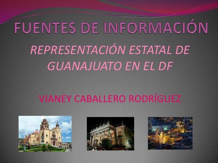 FUENTES DE INFORMACIÓN<br />REPRESENTACIÓN ESTATAL DE GUANAJUATO EN EL DF<br />VIANEY CABALLERO RODRÍGUEZ<br />