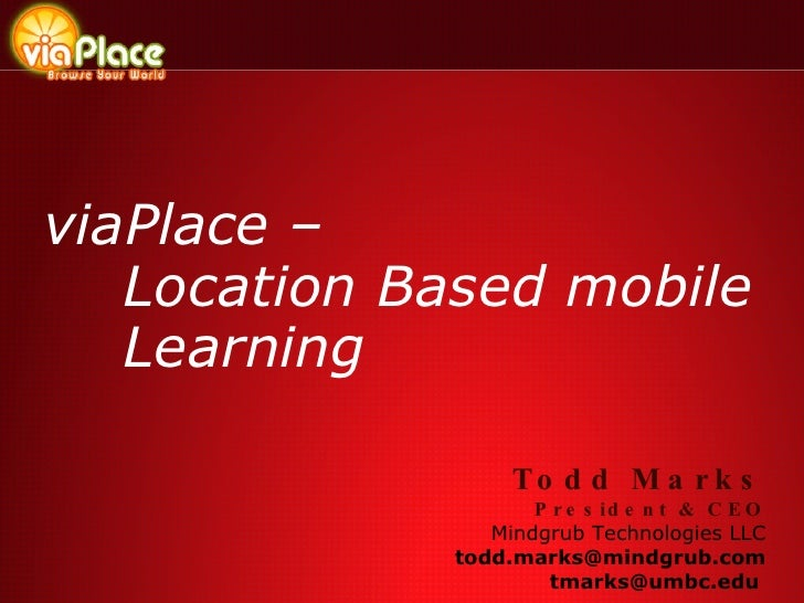 viaPlace – Location Based mobile Learning Todd Marks  President & CEO Mindgrub Technologies LLC [email_address] tmarks@umb...