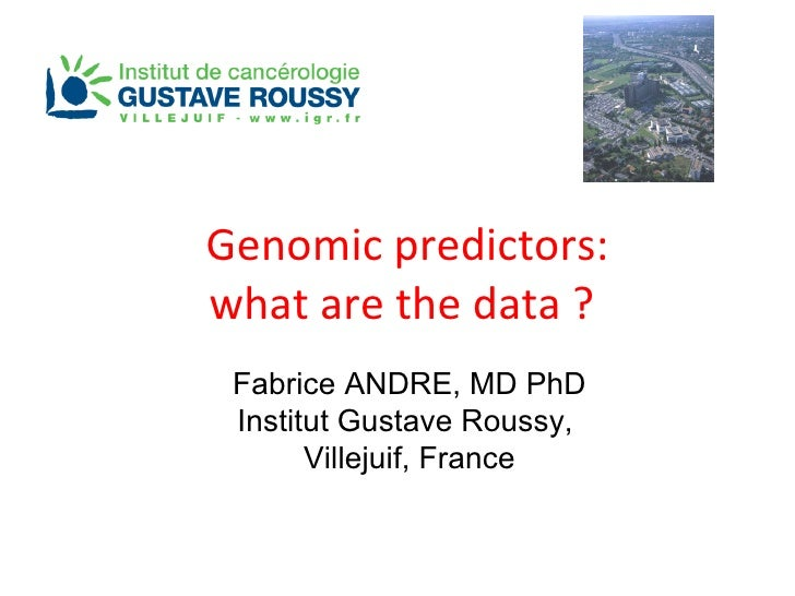 Genomic predictors: what are the data ?  Fabrice ANDRE, MD PhD Institut Gustave Roussy,  Villejuif, France