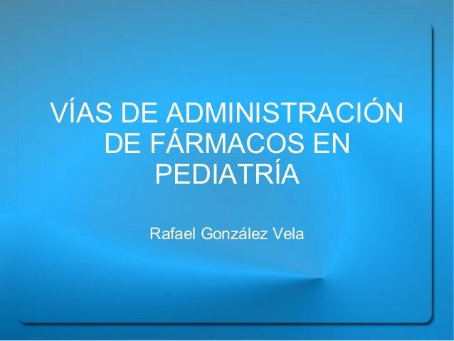 VÍAS DE ADMINISTRACIÓN    DE FÁRMACOS EN       PEDIATRÍA      Rafael González Vela