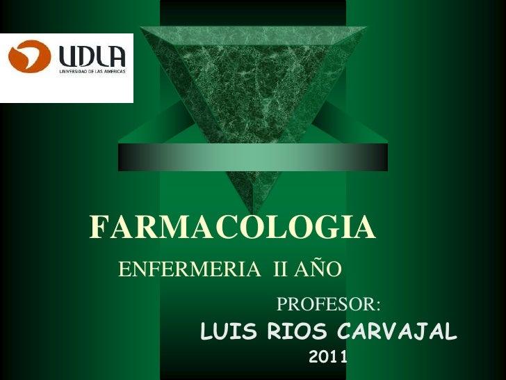 FARMACOLOGIAENFERMERIA  II AÑO<br />PROFESOR:<br />LUIS RIOS CARVAJAL<br />2011<br />