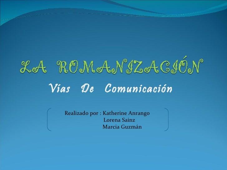 Vías  De  Comunicación Realizado por : Katherine Anrango  Lorena Sainz Marcia Guzmán