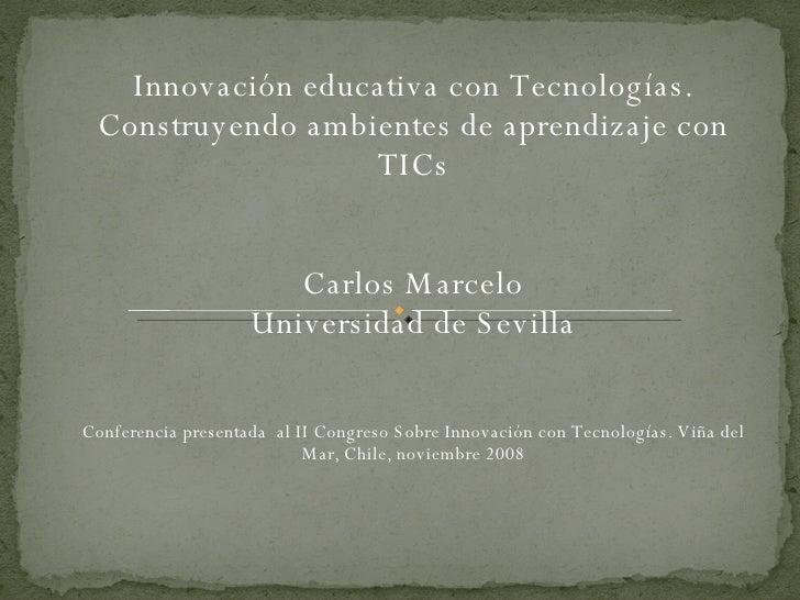 Innovación educativa con Tecnologías. Construyendo ambientes de aprendizaje con TICs Carlos Marcelo Universidad de Sevilla...