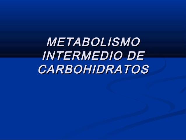 METABOLISMOMETABOLISMO INTERMEDIO DEINTERMEDIO DE CARBOHIDRATOSCARBOHIDRATOS