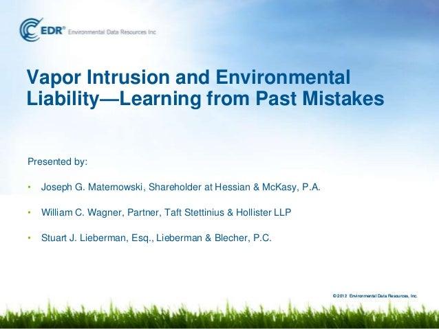 Vapor Intrusion and EnvironmentalLiability—Learning from Past MistakesPresented by:•   Joseph G. Maternowski, Shareholder ...